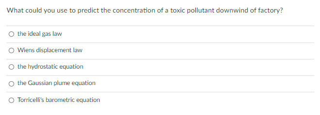 What could you use to predict the concentration of a toxic pollutant downwind of factory? O the ideal gas law Wiens displacem