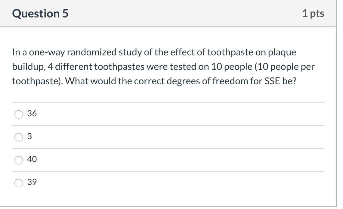 Question 5 1 pts In a one-way randomized study of the effect of toothpaste on plaque buildup, 4 different toothpastes were te