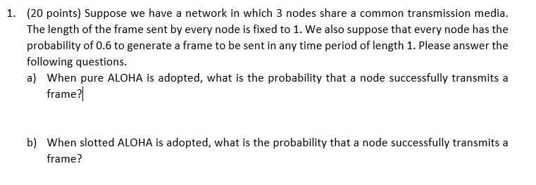 1. (20 points) Suppose we have a network in which 3 nodes share a common transmission media. The length of the frame sent by