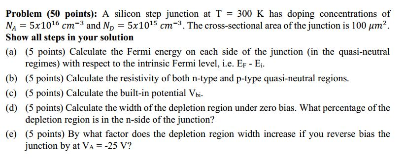 Problem (50 points): A silicon step junction at T = 300 K has doping concentrations of NA = 5x1016 cm-3 and N, = 5x1015 cm-3.