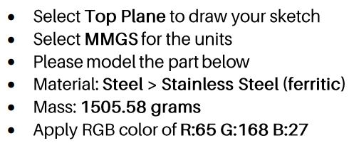 Select Top Plane to draw your sketch Select MMGS for the units Please model the part below Material: Steel > Stainless Steel