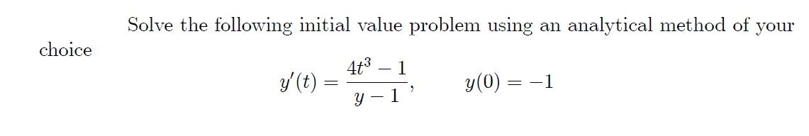 Solve the following initial value problem using an analytical method of your choice 4t3 1 g(t) = y(0) = = -1 y - 1
