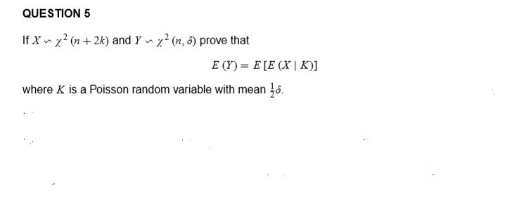 QUESTION 5 If Xnx? (n + 2k) and Yny? (n. 3) prove that E(Y)= E [E (X K)] where K is a Poisson random variable with mean .