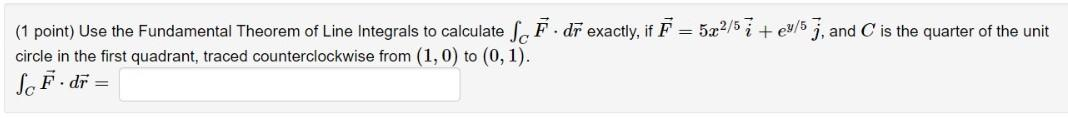 (1 point) Use the Fundamental Theorem of Line Integrals to calculate So F. dr exactly, if F = 522/5 7 +e3/5 7, and is the qua