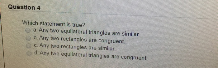Question 4 Which statement is true? Any two equilateral triangles are similar. b. Any two rectangles are congruent. Any two r