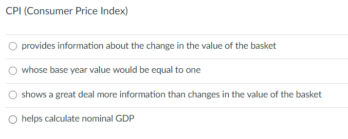 CPI (Consumer Price Index) O provides information about the change in the value of the basket whose base year value would be