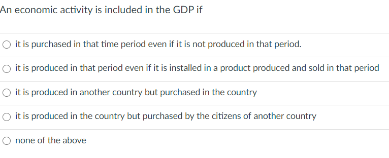 An economic activity is included in the GDP if O it is purchased in that time period even if it is not produced in that perio