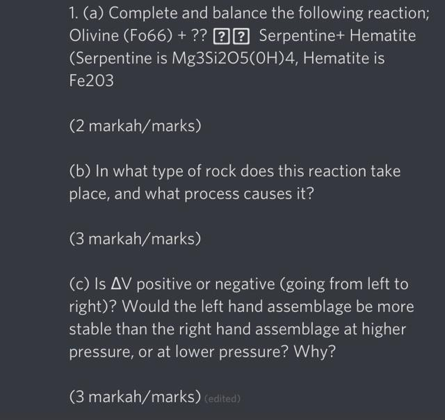 1. (a) Complete and balance the following reaction; Olivine (F066) + ?? ?? Serpentine+ Hematite (Serpentine is Mg3Si205(OH)4,
