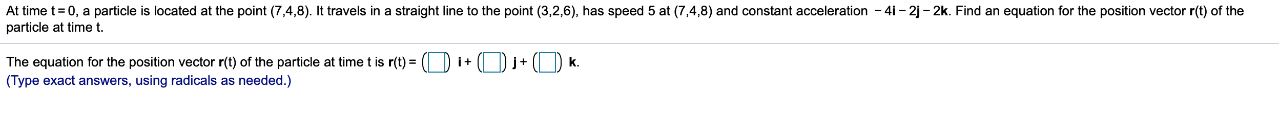 At time t = 0, a particle is located at the point (7,4,8). It travels in a straight line to the point (3,2,6), has speed 5 at