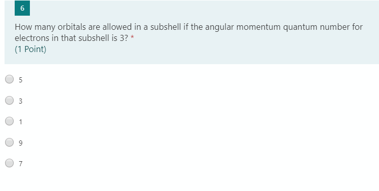 6 How many orbitals are allowed in a subshell if the angular momentum quantum number for electrons in that subshell is 3? * (