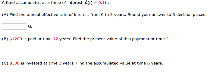 A fund accumulates at a force of interest 8(t) = 0.1t. (A) Find the annual effective rate of interest from 0 to 3 years. Roun