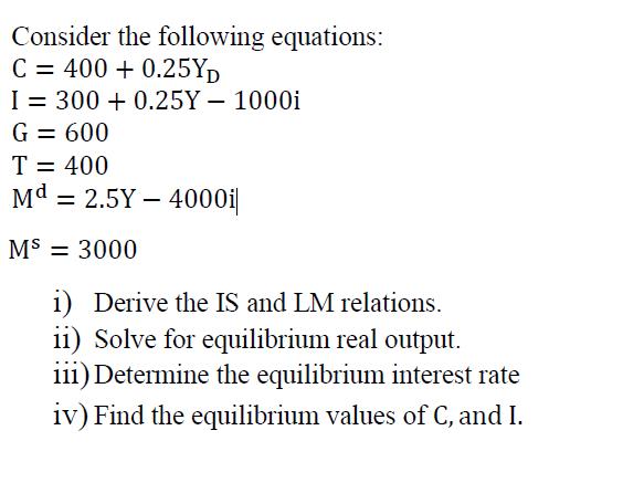 Consider the following equations: C = 400 + 0.25Y) I = 300 +0.25Y – 1000i G= 600 T= 400 Md = 2.5Y – 4000i| M$ = 3000 i) Deriv