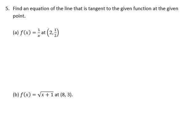 5. Find an equation of the line that is tangent to the given function at the given point. (a) f(x) = at (2, ) (b) f(x) = Vx +