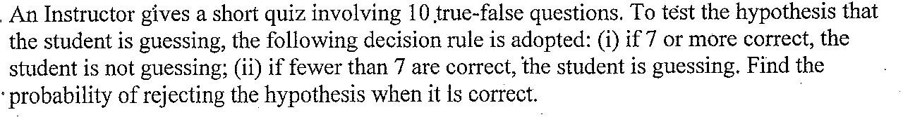 An Instructor gives a short quiz involving 10 true-false questions. To test the hypothesis that the student is guessing, the