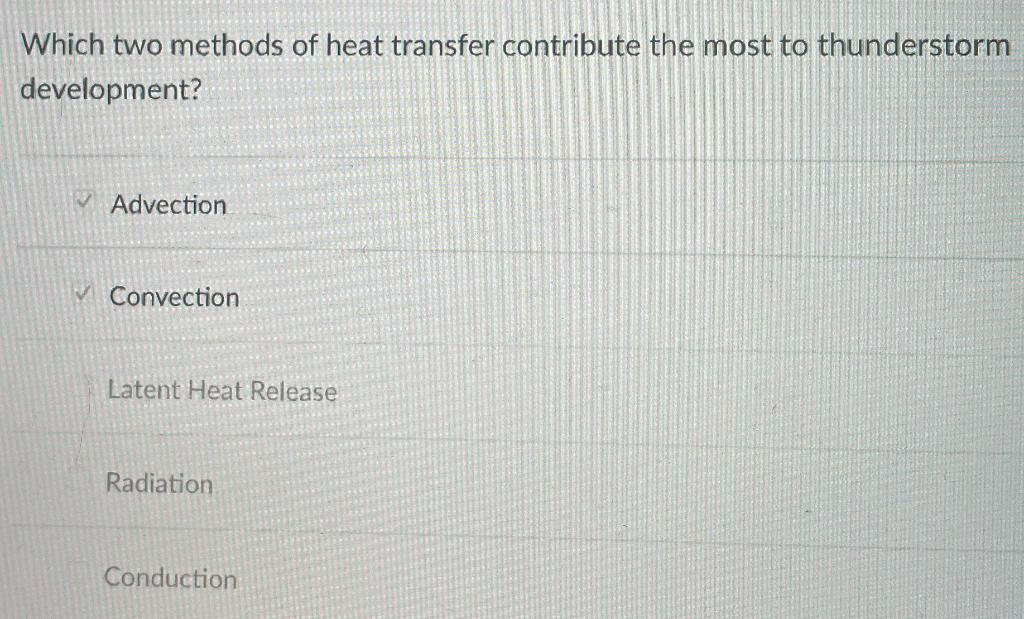Which two methods of heat transfer contribute the most to thunderstorm development? Advection ✓ Convection Latent Heat Releas