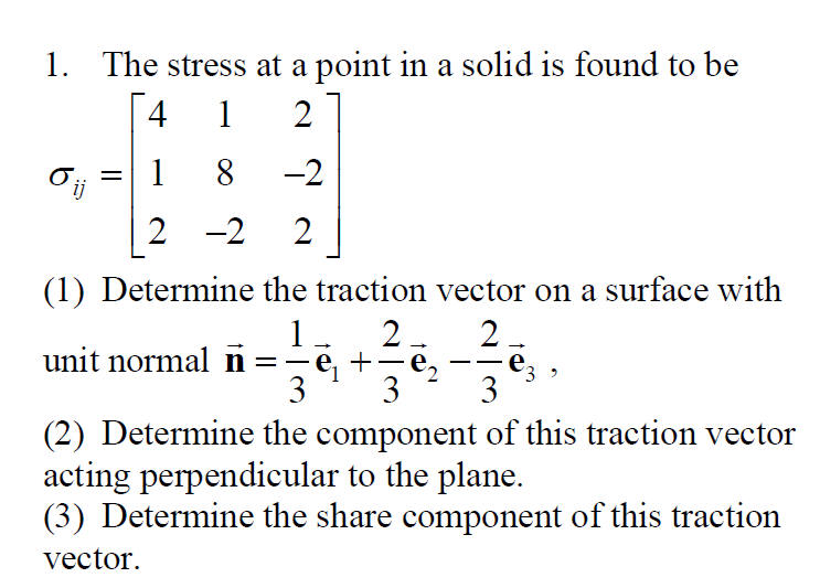 1. The stress at a point in a solid is found to be 4 1 2 0;; = 1 8 -2 - 12- 22 (1) Determine the traction vector on a surface