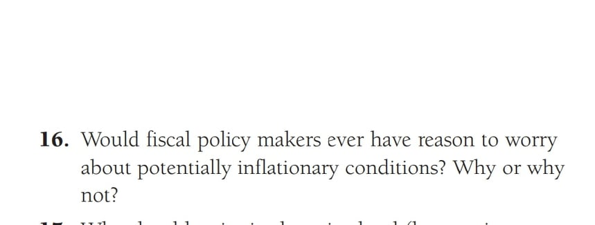 16. Would fiscal policy makers ever have reason to worry about potentially inflationary conditions? Why why not? or