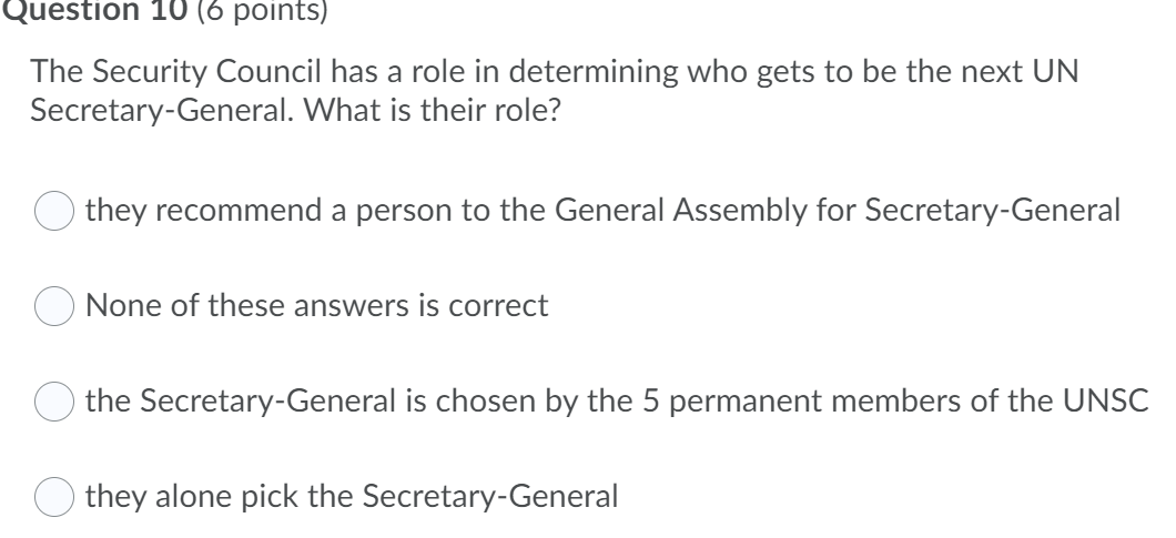 Question 10 (6 points) The Security Council has a role in determining who gets to be the next UN Secretary-General. What is t