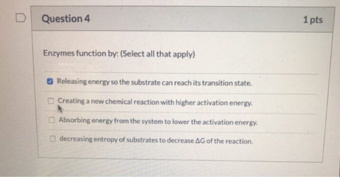 Question 4 1 pts Enzymes function by: (Select all that apply) Releasing energy so the substrate can reach its transition stat