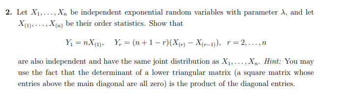 2. Let X1, ..., Xn be independent exponential random variables with parameter X, and let X (1), ..., X (n) be their order sta