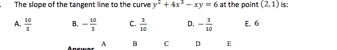 A. The slope of the tangent line to the curve y2 + 4x3 – xy = 6 at the point (2,1) is: B. - Cho D. - Anew A B C D E E.6