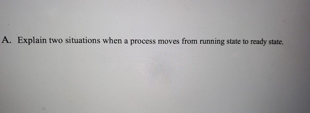 A. Explain two situations when a process moves from running state to ready state.