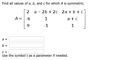 Find all values of a, b, and c for which A is symmetric. [2 a -26 + 2c 2a +b+c] A = -6 1 a + 9 Use the symbol t as a paramete