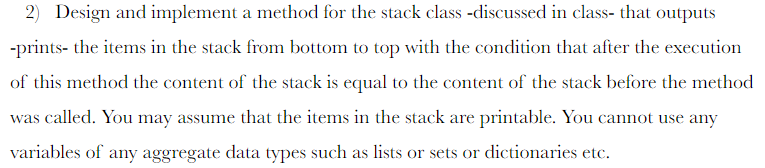 2) Design and implement a method for the stack class -discussed in class- that outputs -prints- the items in the stack from b