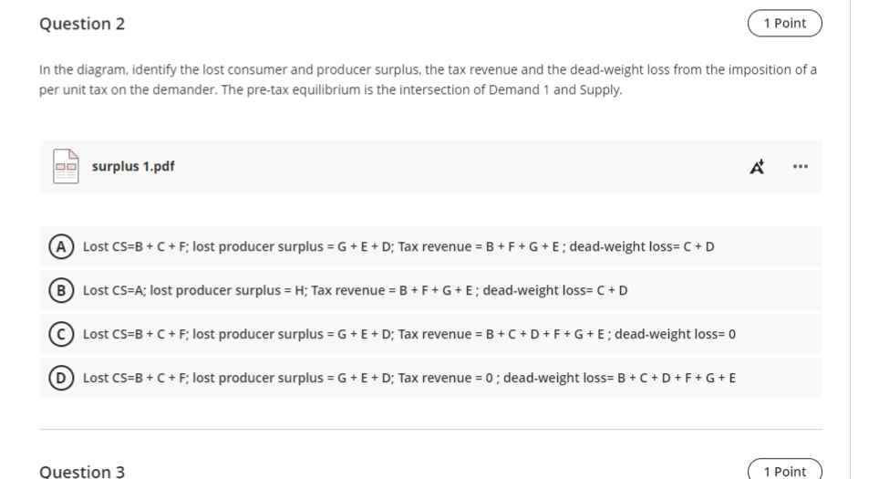 Question 2 1 Point In the diagram, identify the lost consumer and producer surplus, the tax revenue and the dead-weight loss