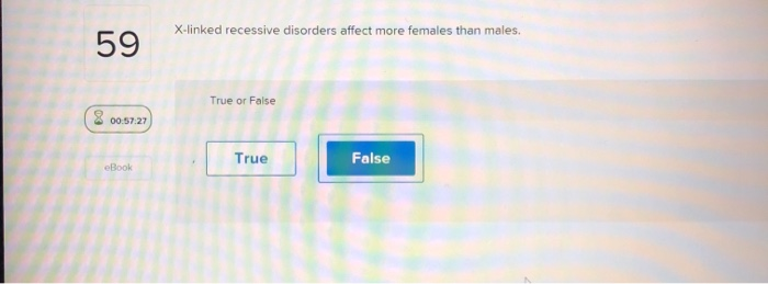 X-linked recessive disorders affect more females than males. 59 True or False 00.57.27 True False eBook