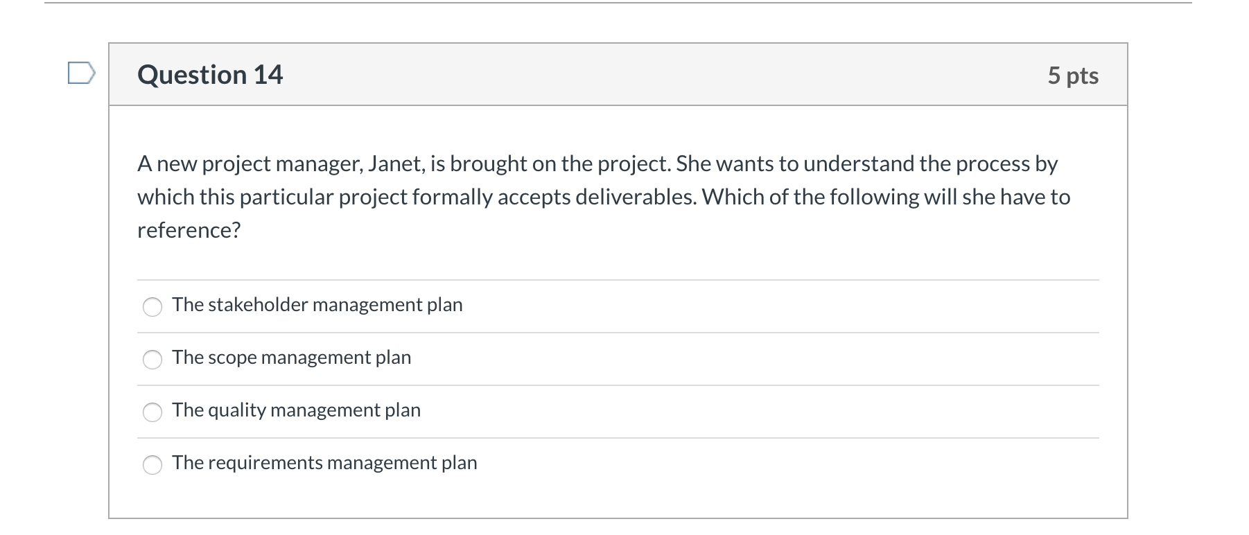 Question 14 5 pts A new project manager, Janet, is brought on the project. She wants to understand the process by which this