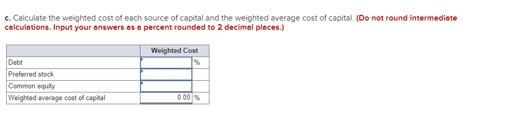 c. Calculate the weighted cost of each source of capital and the weighted average cost of capital. (Do not round intermediate