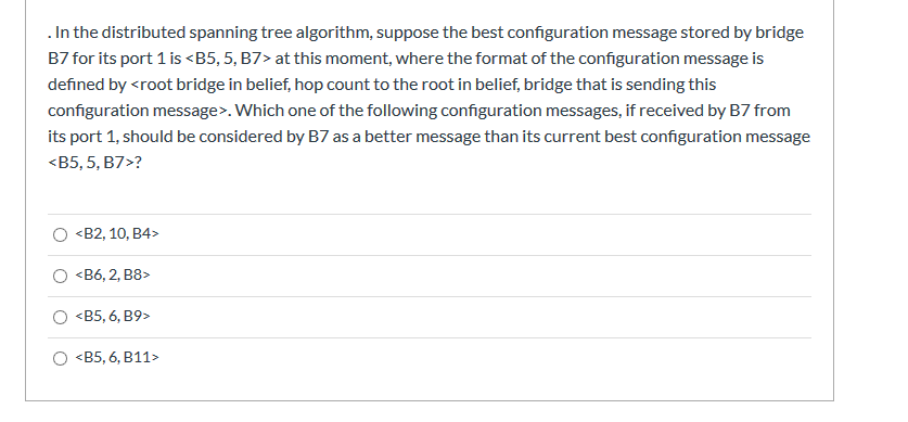 . In the distributed spanning tree algorithm, suppose the best configuration message stored by bridge B7 for its port 1 is <B