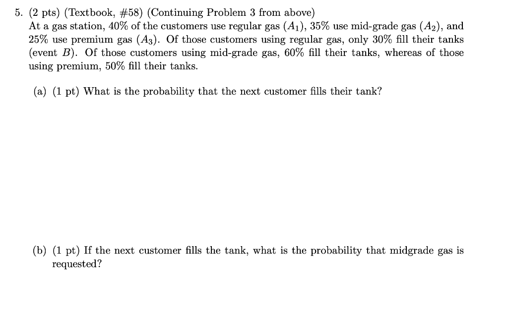 5. (2 pts) (Textbook, #58) (Continuing Problem 3 from above) At a gas station, 40% of the customers use regular gas (A1), 35%