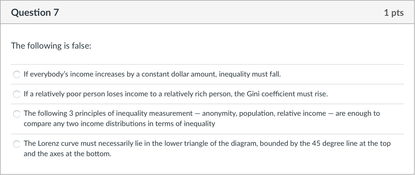Question 7 1 pts The following is false: If everybodys income increases by a constant dollar amount, inequality must fall. I