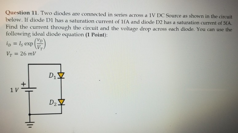 Question 11. Two diodes are connected in series across a 1V DC Source as shown in the circuit below. If diode D1 has a satura