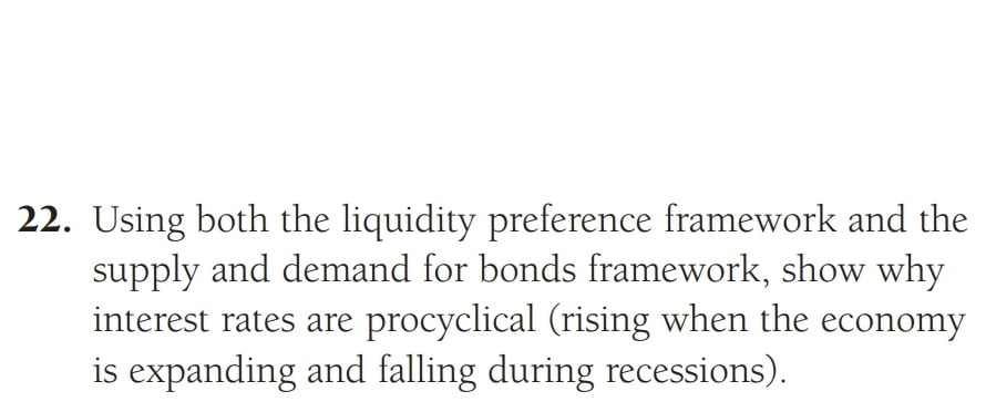 22. Using both the liquidity preference framework and the supply and demand for bonds framework, show why interest rates are
