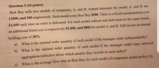 Question 3 (16 points) Best Buy sells two models of computers, A, and B. Annual demands for model A. and Bare 12000, and 200
