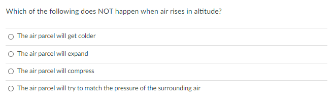 Which of the following does NOT happen when air rises in altitude? The air parcel will get colder The air parcel will expand