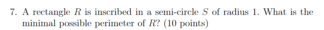 7. A rectangle R is inscribed in a semi-circle S of radius 1. What is the minimal possible perimeter of R? (10 points)