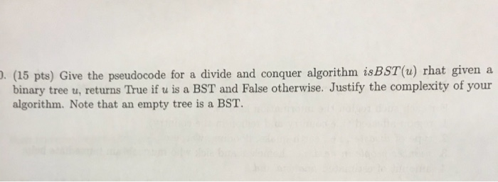 ). (15 pts) Give the pseudocode for a divide and conquer algorithm isBST(u) rhat given a binary tree u, returns True if u is