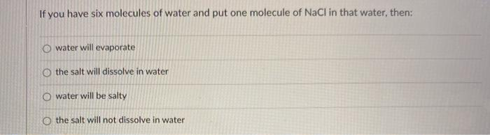 If you have six molecules of water and put one molecule of NaCl in that water, then: water will evaporate O the salt will dis