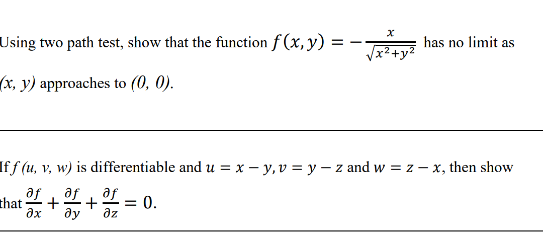 х Using two path test, show that the function f(x,y) has no limit as x2+y? (x, y) approaches to (0, 0). Iff (u, v, w) is diff