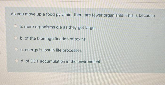 As you move up a food pyramid, there are fewer organisms. This is because a. more organisms die as they get larger b. of the