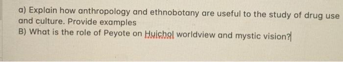 a) Explain how anthropology and ethnobotany are useful to the study of drug use and culture. Provide examples B) What is the