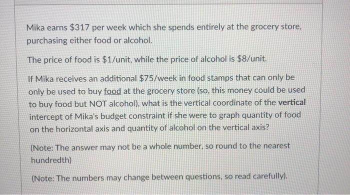 Mika earns $317 per week which she spends entirely at the grocery store, purchasing either food or alcohol. The price of food