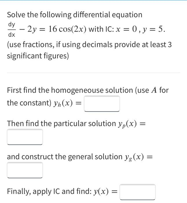Solve the following differential equation dy - 2y = 16 cos(2x) with IC: x = 0, y = 5. (use fractions, if using decimals provi