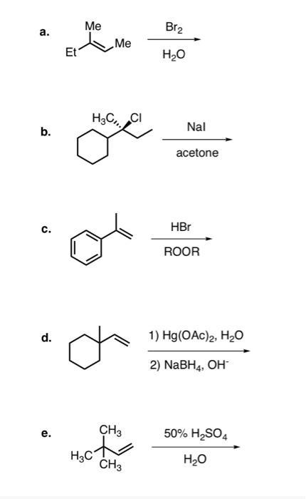 Brz a. Me Me Et H2O H3CCI b. Nal acetone c. HBr ROOR d. 1) Hg(OAC)2, H20 2) NaBH4, OH e. CH3 50% H2SO4 Hact CH3 H20