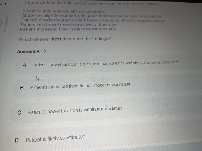 A nurse gathers the following assessment data for a 52 year old patient Bowel sounds active in all four quadrant Abdomen slig