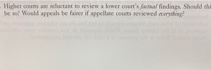 - Higher courts are reluctant to review a lower courts factual findings. Should thi be so? Would appeals be fairer if appell